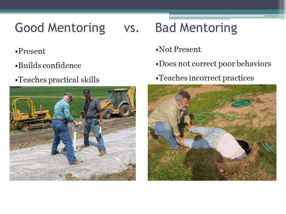 Good Mentoring vs. Bad Mentoring Present Builds confidence Teaches practical skills Not Present Does not correct poor behaviors Teaches incorrect prac