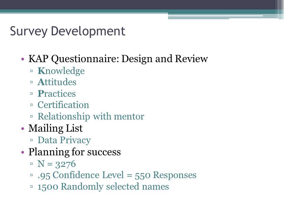 Survey Development KAP Questionnaire: Design and Review ▫Knowledge ▫Attitudes ▫Practices ▫Certification ▫Relationship with mentor Mailing List ▫Data P