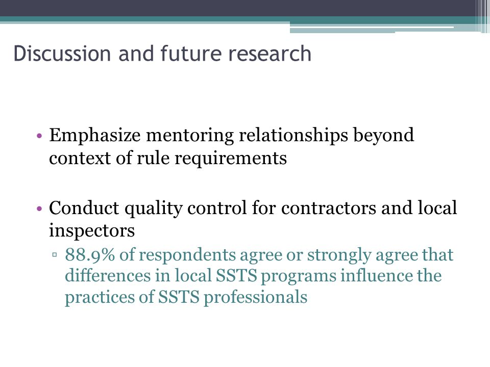 Discussion and future research Emphasize mentoring relationships beyond context of rule requirements Conduct quality control for contractors and local inspectors ▫88.9% of respondents agree or strongly agree that differences in local SSTS programs influence the practices of SSTS professionals