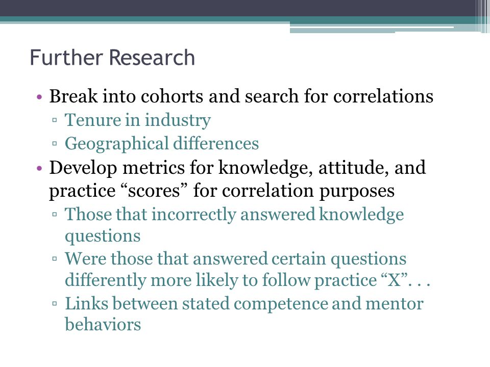 Further Research Break into cohorts and search for correlations ▫Tenure in industry ▫Geographical differences Develop metrics for knowledge, attitude,