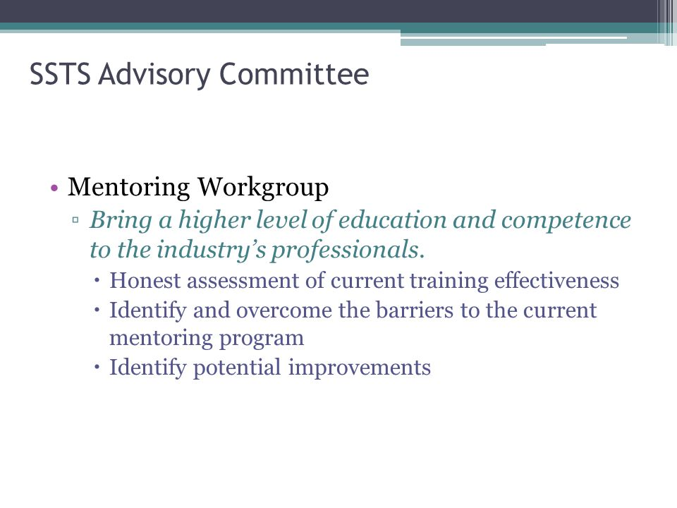 SSTS Advisory Committee Mentoring Workgroup ▫Bring a higher level of education and competence to the industry's professionals.  Honest assessment of