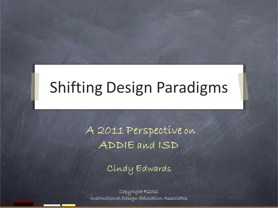 Shifting Design Paradigms A 2011 Perspective on ADDIE and ISD C indy E dwards Copyright  2011 Instructional Design Education Associates