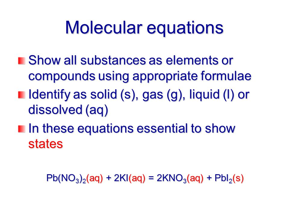 Total ionic equations For all dissolved substances show as constituent ions (except weak acids or other weak electrolytes) All others show as molecular formula Pb(NO 3 ) 2 (aq) + 2KI(aq) = 2KNO 3 (aq) + PbI 2 (s) Pb 2+ (aq) + 2NO 3 - (aq) + 2K + (aq) + 2I - (aq) = 2K + (aq) + 2NO 3 - (aq) + PbI 2 (s)