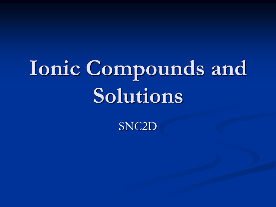 Ionic Compounds and Solutions SNC2D