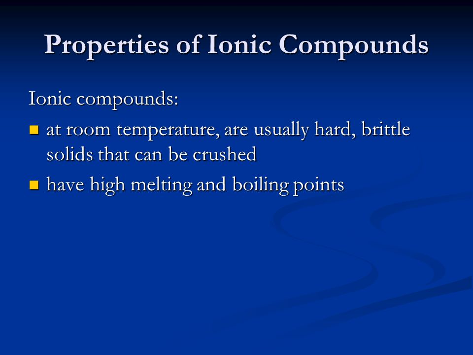Properties of Ionic Compounds Ionic compounds: at room temperature, are usually hard, brittle solids that can be crushed at room temperature, are usually hard, brittle solids that can be crushed have high melting and boiling points have high melting and boiling points (often) dissolve easily in water (often) dissolve easily in water