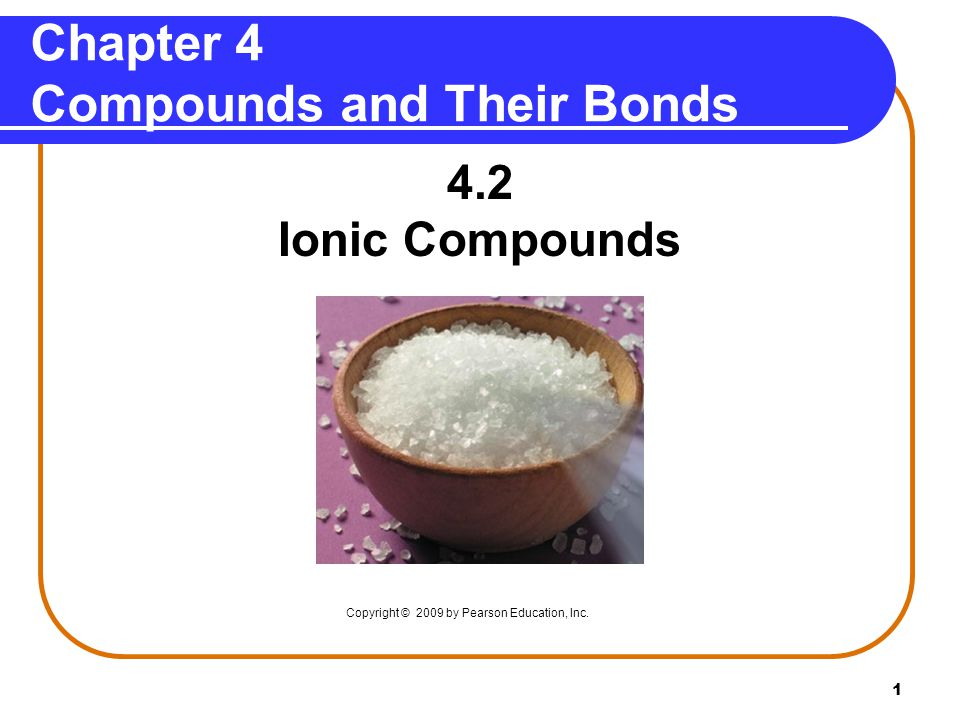 1 Chapter 4 Compounds and Their Bonds 4.2 Ionic Compounds Copyright © 2009 by Pearson Education, Inc.
