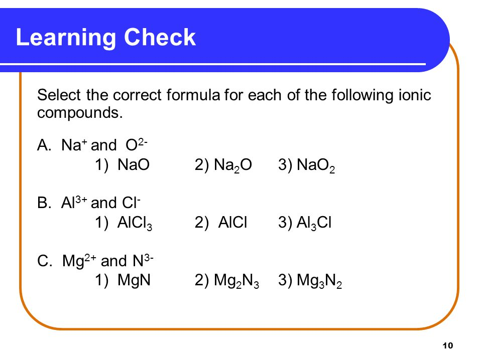 10 Select the correct formula for each of the following ionic compounds. A. Na + and O 2- 1) NaO 2) Na 2 O3) NaO 2 B. Al 3+ and Cl - 1) AlCl 3 2) AlCl