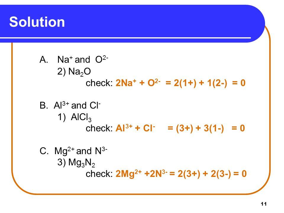 11 A. Na + and O 2- 2) Na 2 O check: 2Na + + O 2- = 2(1+) + 1(2-) = 0 B.