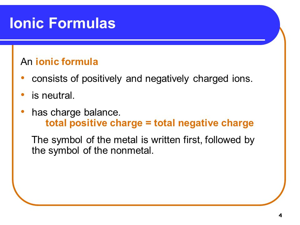 4 An ionic formula consists of positively and negatively charged ions. is neutral. has charge balance. total positive charge = total negative charge T