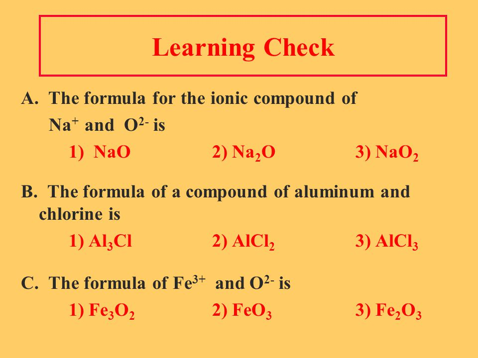 Learning Check A. The formula for the ionic compound of Na + and O 2- is 1) NaO2) Na 2 O3) NaO 2 B.
