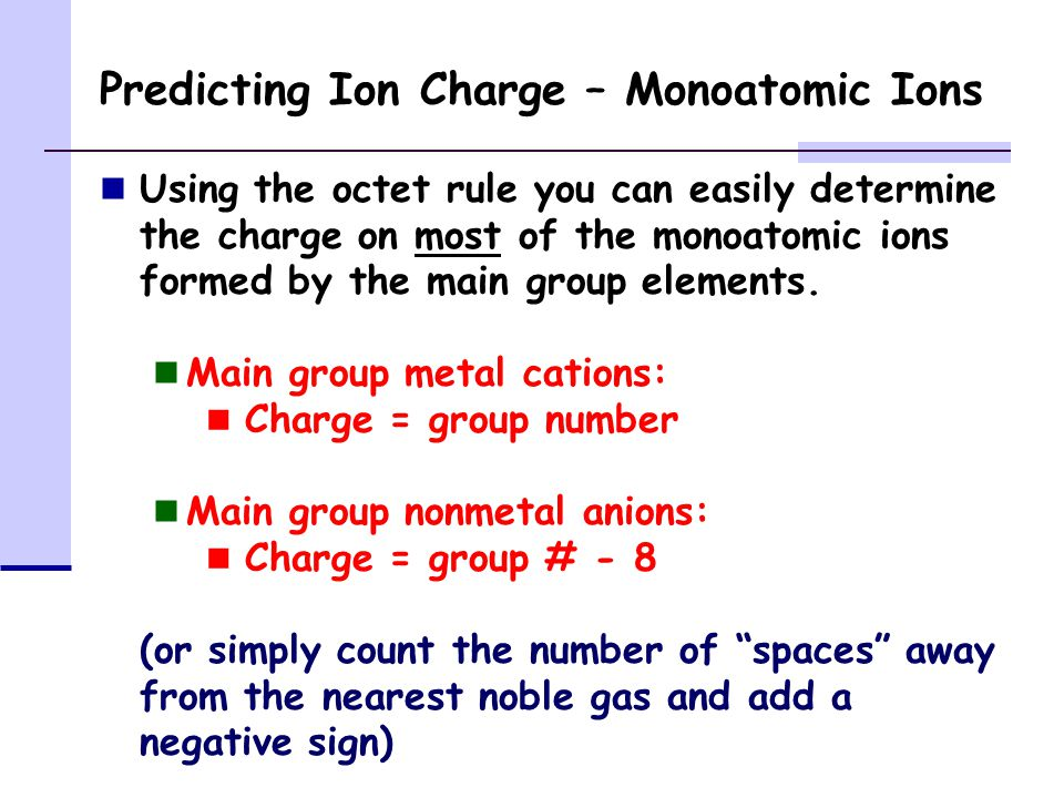 Predicting Ion Charge – Monoatomic Ions Using the octet rule you can easily determine the charge on most of the monoatomic ions formed by the main group elements.