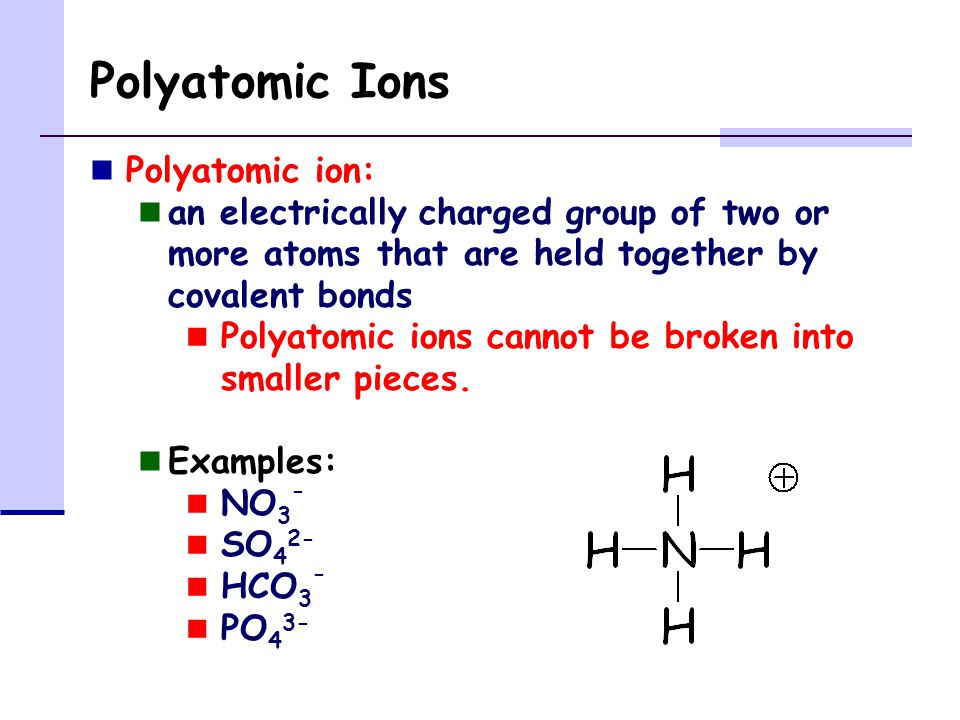 Polyatomic Ions Polyatomic ion: an electrically charged group of two or more atoms that are held together by covalent bonds Polyatomic ions cannot be broken into smaller pieces.