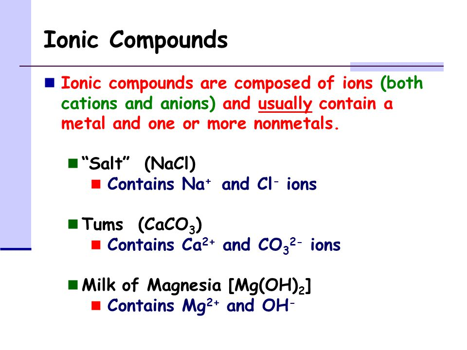 Ionic Compounds Ionic compounds are composed of ions (both cations and anions) and usually contain a metal and one or more nonmetals.