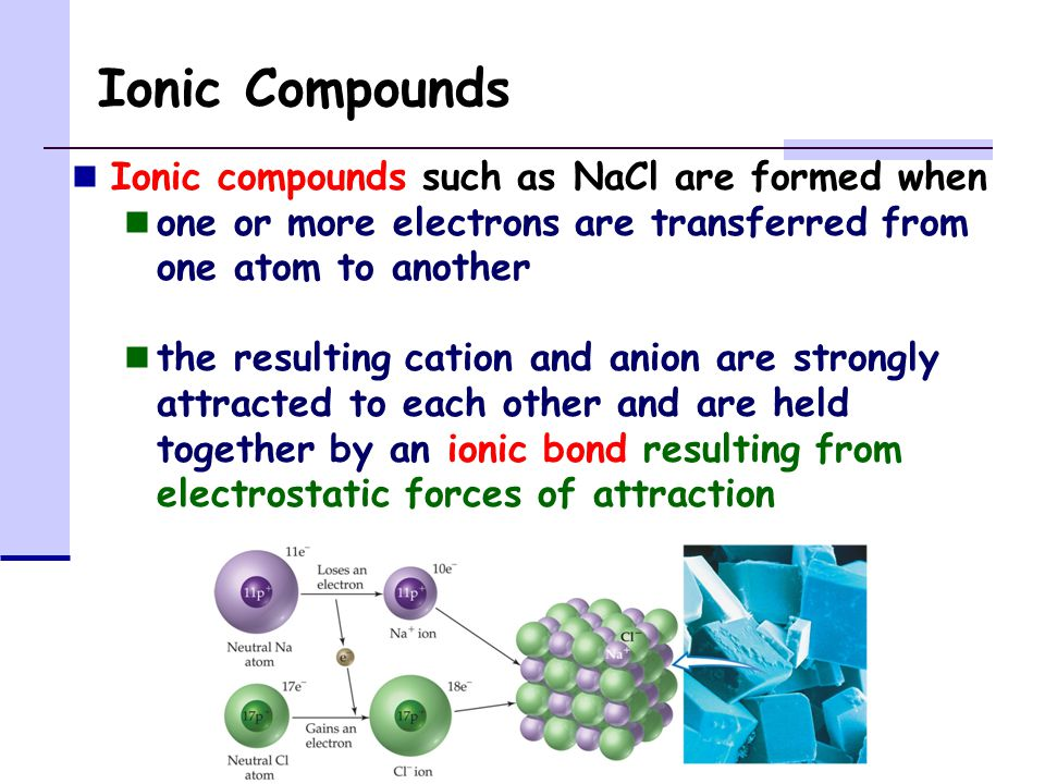 Ionic Compounds Ionic compounds such as NaCl are formed when one or more electrons are transferred from one atom to another the resulting cation and anion are strongly attracted to each other and are held together by an ionic bond resulting from electrostatic forces of attraction