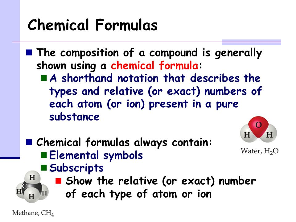 Chemical Formulas The composition of a compound is generally shown using a chemical formula: A shorthand notation that describes the types and relative (or exact) numbers of each atom (or ion) present in a pure substance Chemical formulas always contain: Elemental symbols Subscripts Show the relative (or exact) number of each type of atom or ion