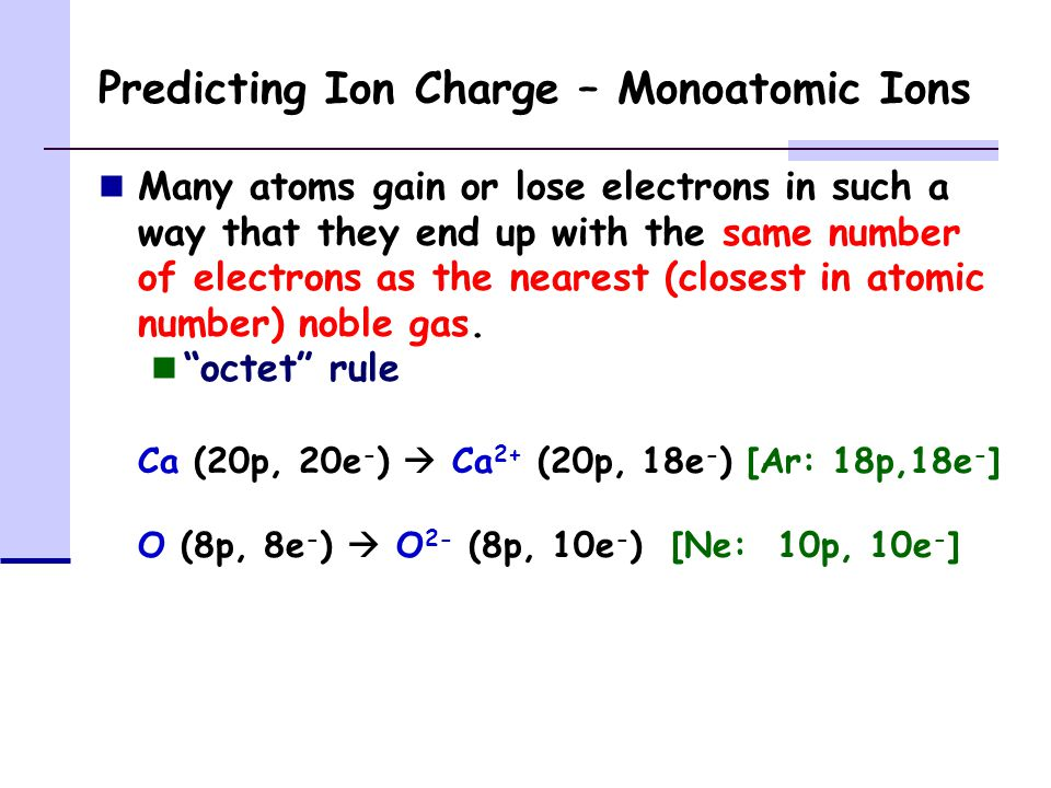 Predicting Ion Charge – Monoatomic Ions Many atoms gain or lose electrons in such a way that they end up with the same number of electrons as the nearest (closest in atomic number) noble gas.
