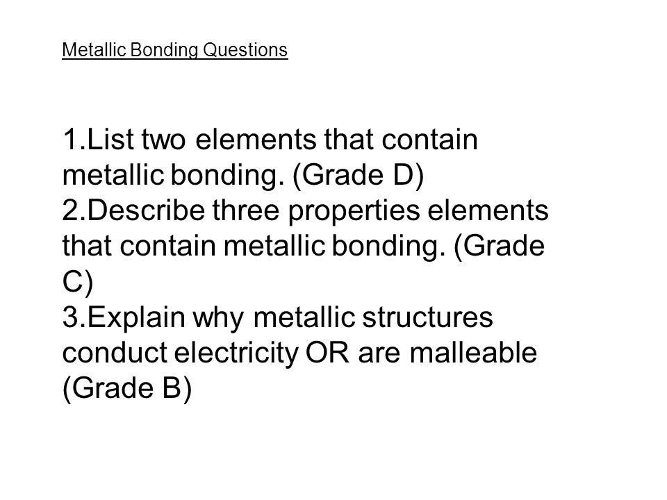 Metallic Bonding Questions 1.List two elements that contain metallic bonding. (Grade D) 2.Describe three properties elements that contain metallic bon