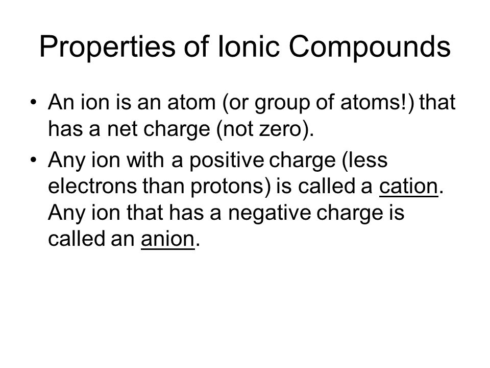 Properties of Ionic Compounds An ion is an atom (or group of atoms!) that has a net charge (not zero).