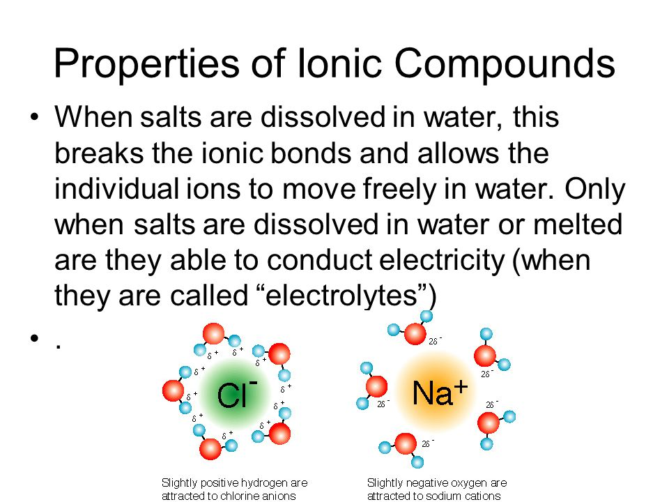 Properties of Ionic Compounds When salts are dissolved in water, this breaks the ionic bonds and allows the individual ions to move freely in water.