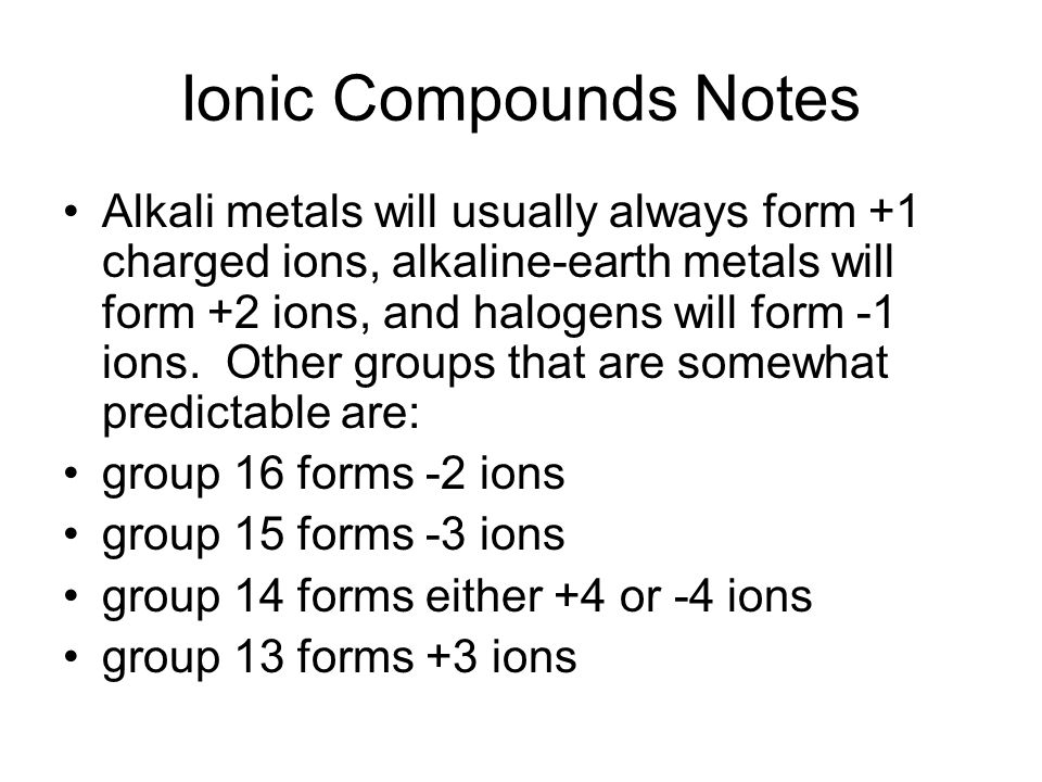 Ionic Compounds Notes Alkali metals will usually always form +1 charged ions, alkaline-earth metals will form +2 ions, and halogens will form -1 ions.