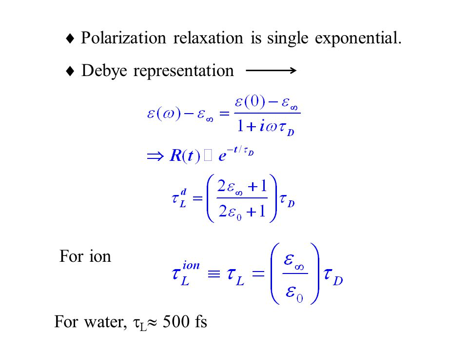  Polarization relaxation is single exponential.  Debye representation For ion For water,  L  500 fs