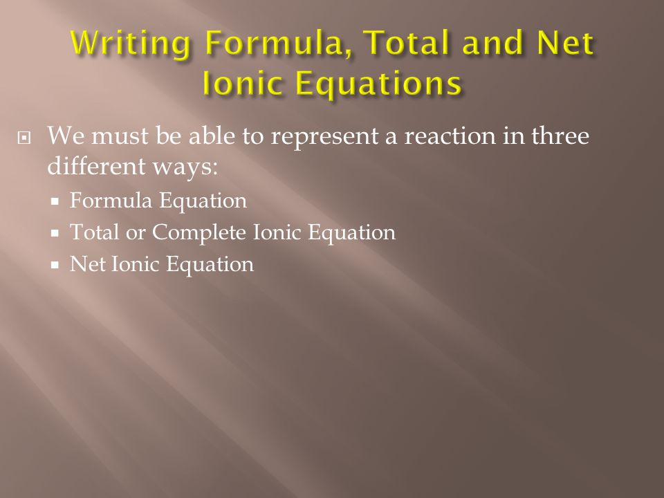  We must be able to represent a reaction in three different ways:  Formula Equation  Total or Complete Ionic Equation  Net Ionic Equation