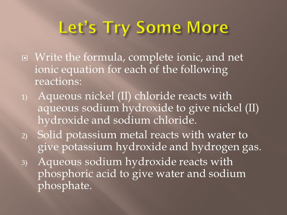  Write the formula, complete ionic, and net ionic equation for each of the following reactions: 1) Aqueous nickel (II) chloride reacts with aqueous sodium hydroxide to give nickel (II) hydroxide and sodium chloride.