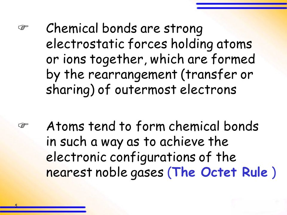 5  Chemical bonds are strong electrostatic forces holding atoms or ions together, which are formed by the rearrangement (transfer or sharing) of outermost electrons  Atoms tend to form chemical bonds in such a way as to achieve the electronic configurations of the nearest noble gases (The Octet Rule )