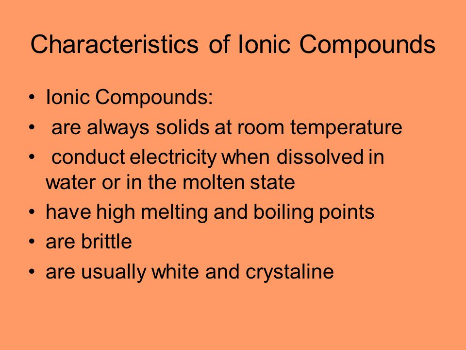 Characteristics of Ionic Compounds Ionic Compounds: are always solids at room temperature conduct electricity when dissolved in water or in the molten state have high melting and boiling points are brittle are usually white and crystaline