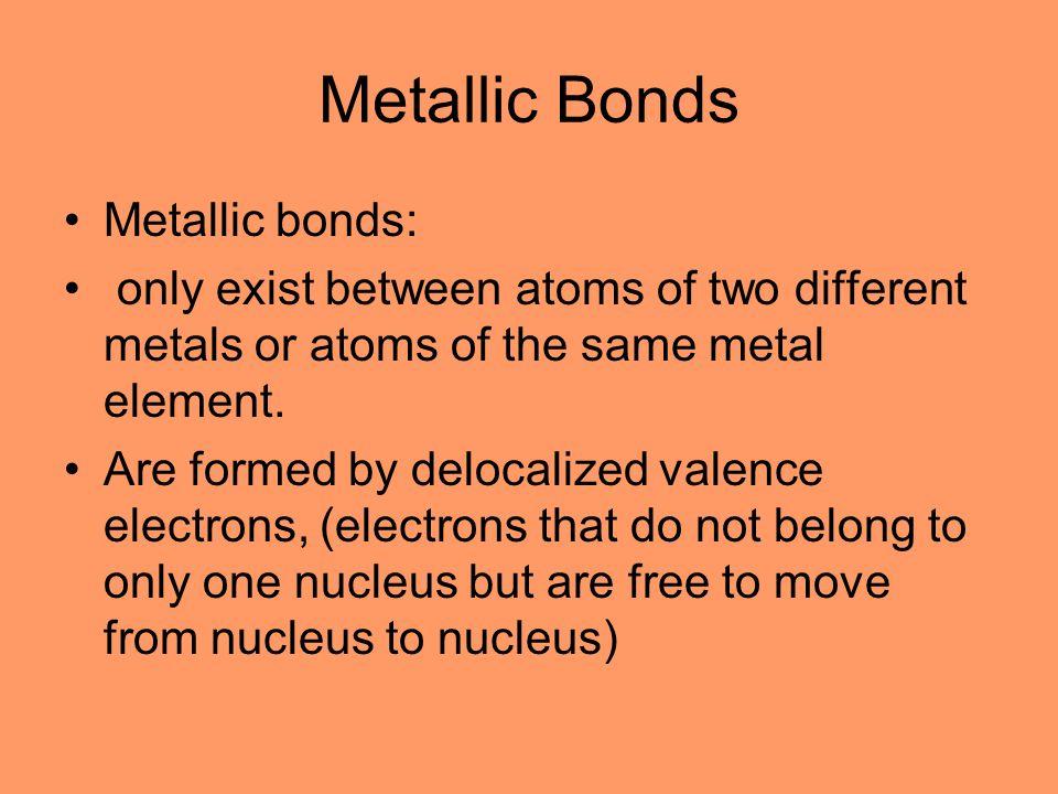 Metallic Bonds Metallic bonds: only exist between atoms of two different metals or atoms of the same metal element.
