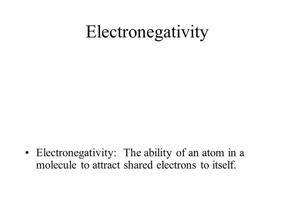 Electronegativity Electronegativity: The ability of an atom in a molecule to attract shared electrons to itself.