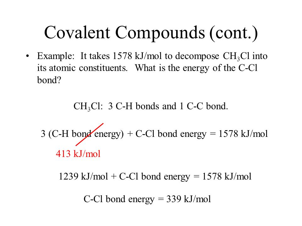 Covalent Compounds (cont.) Example: It takes 1578 kJ/mol to decompose CH 3 Cl into its atomic constituents.