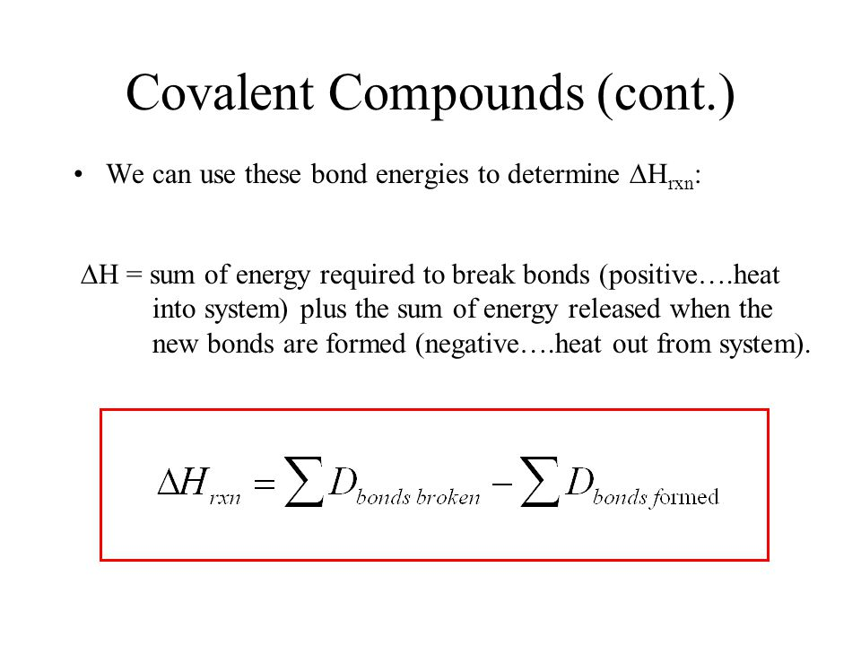 Covalent Compounds (cont.) We can use these bond energies to determine  H rxn :  H = sum of energy required to break bonds (positive….heat into system) plus the sum of energy released when the new bonds are formed (negative….heat out from system).