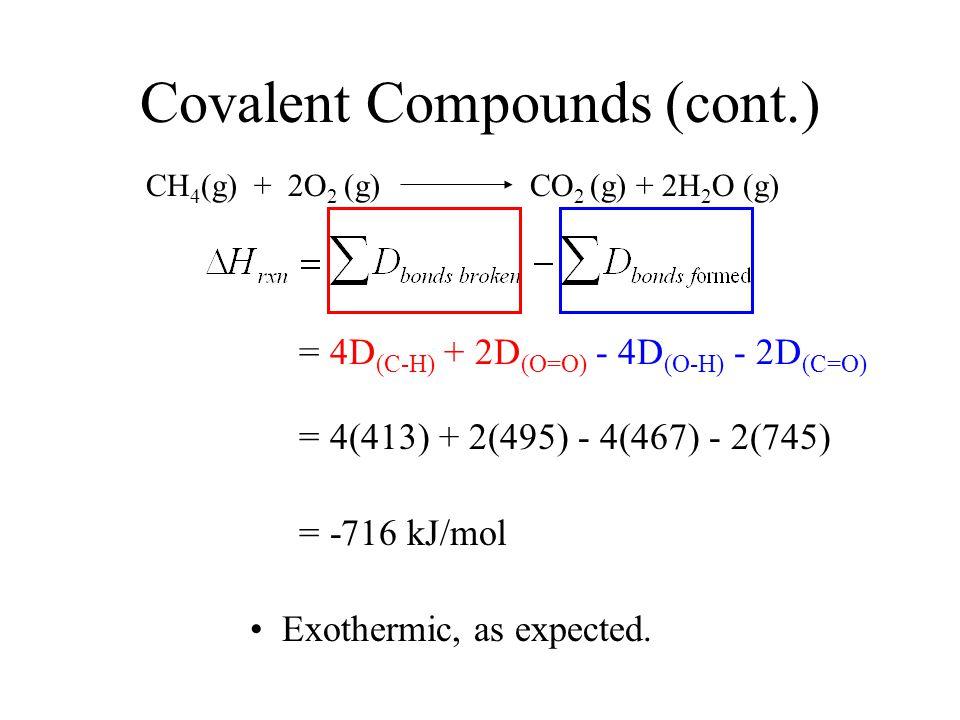 Covalent Compounds (cont.) CH 4 (g) + 2O 2 (g) CO 2 (g) + 2H 2 O (g) = 4D (C-H) + 2D (O=O) - 4D (O-H) - 2D (C=O) = 4(413) + 2(495) - 4(467) - 2(745) = -716 kJ/mol Exothermic, as expected.