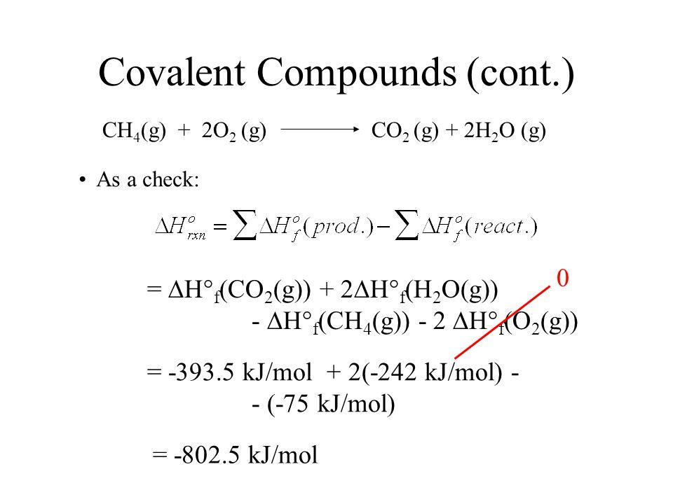 Covalent Compounds (cont.) CH 4 (g) + 2O 2 (g) CO 2 (g) + 2H 2 O (g) As a check: =  H° f (CO 2 (g)) + 2  H° f (H 2 O(g)) -  H° f (CH 4 (g)) - 2  H° f (O 2 (g)) 0 = -393.5 kJ/mol + 2(-242 kJ/mol) - - (-75 kJ/mol) = -802.5 kJ/mol