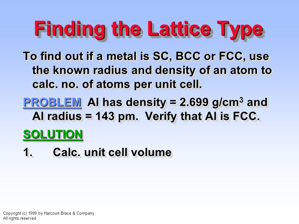 Copyright (c) 1999 by Harcourt Brace & Company All rights reserved Finding the Lattice Type To find out if a metal is SC, BCC or FCC, use the known ra