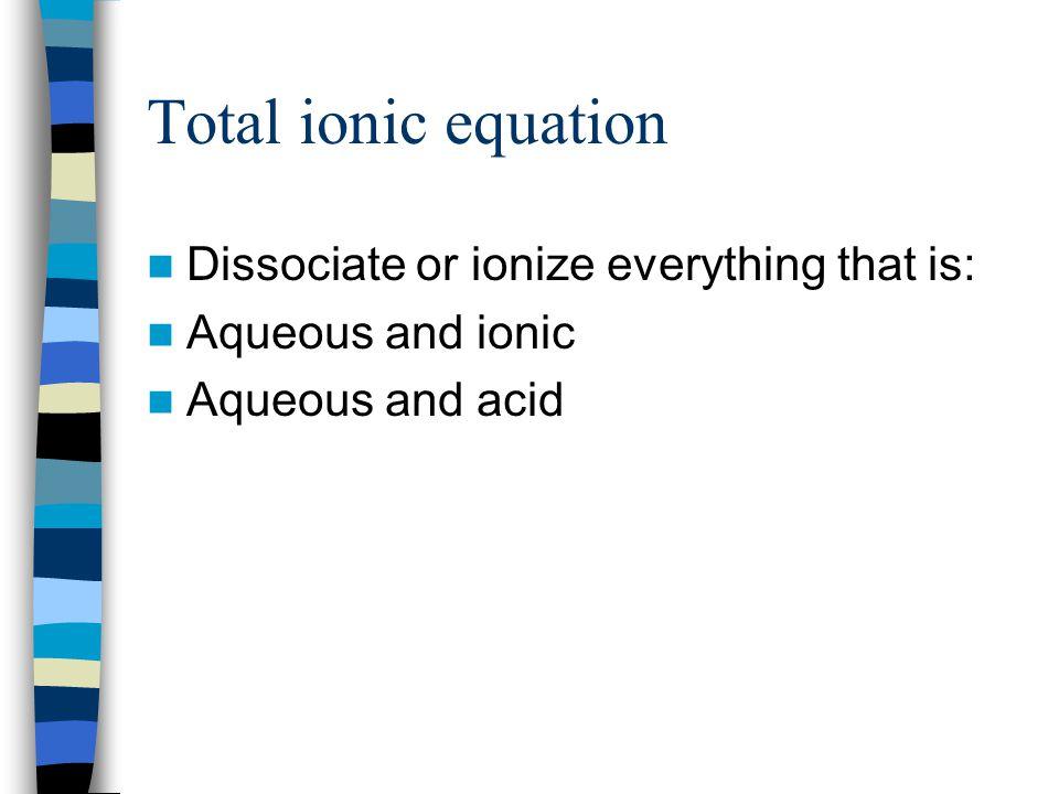 Total ionic Pb(NO 3 ) 2 + KI --->PbI 2 + KNO 3 22(aq) (s) Dissociate Pb 2+ (aq) + 2NO 3 ¯(aq) +2K + (aq) + 2I¯(aq) ---> PbI 2 (s) +2K + (aq) + 2NO 3 ¯(aq) NOT aqueous so not dissociated