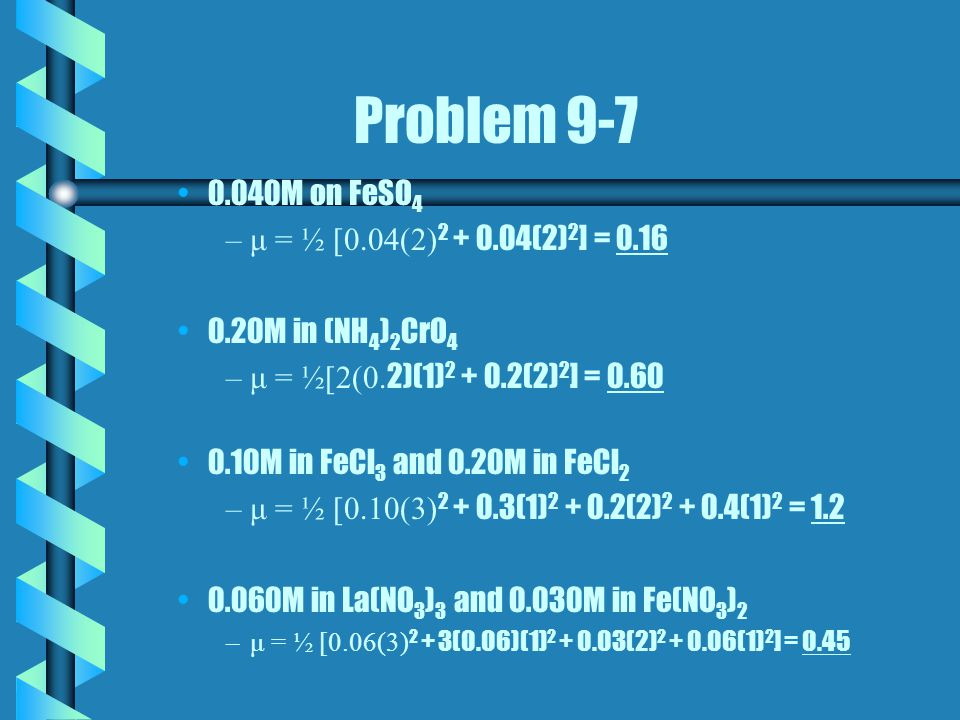 Problem 9-7 0.040M on FeSO 4 – –μ = ½ [0.04(2) 2 + 0.04(2) 2 ] = 0.16 0.20M in (NH 4 ) 2 CrO 4 – –μ = ½[2(0. 2)(1) 2 + 0.2(2) 2 ] = 0.60 0.10M in FeCl