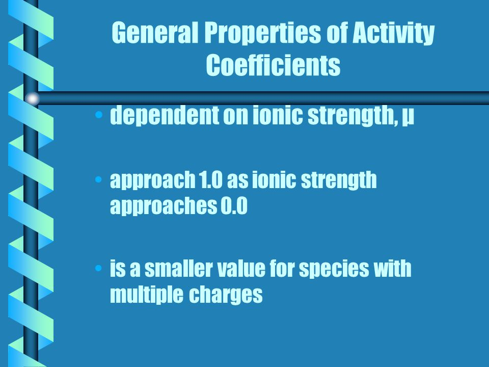 General Properties of Activity Coefficients dependent on ionic strength, μ approach 1.0 as ionic strength approaches 0.0 is a smaller value for species with multiple charges