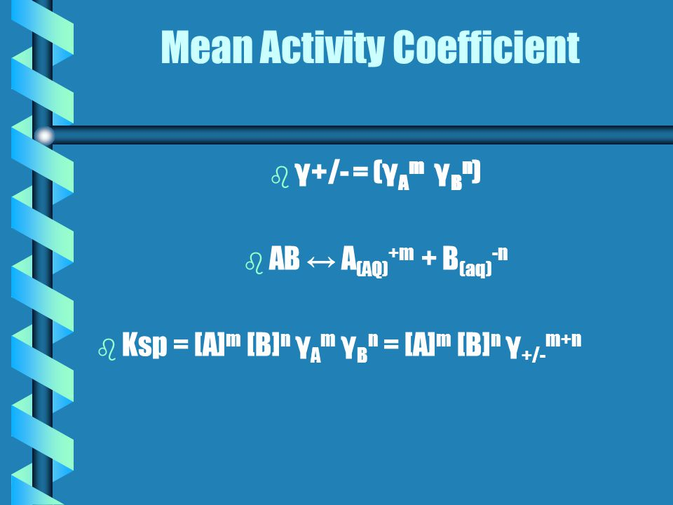 Mean Activity Coefficient b b γ+/- = (γ A m γ B n ) b b AB ↔ A (AQ) +m + B (aq) -n b b Ksp = [A] m [B] n γ A m γ B n = [A] m [B] n γ +/- m+n