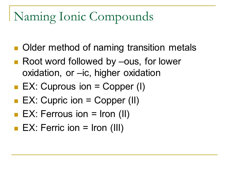 Naming Ionic Compounds Older method of naming transition metals Root word followed by –ous, for lower oxidation, or –ic, higher oxidation EX: Cuprous ion = Copper (I) EX: Cupric ion = Copper (II) EX: Ferrous ion = Iron (II) EX: Ferric ion = Iron (III)