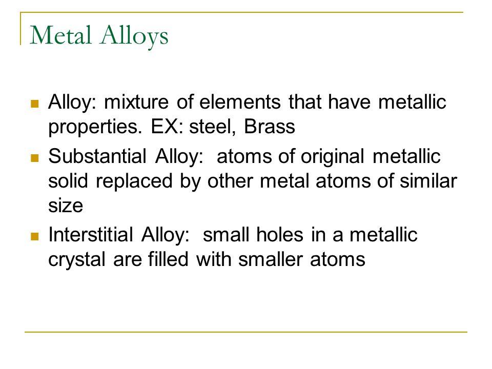 Metal Alloys Alloy: mixture of elements that have metallic properties. EX: steel, Brass Substantial Alloy: atoms of original metallic solid replaced b