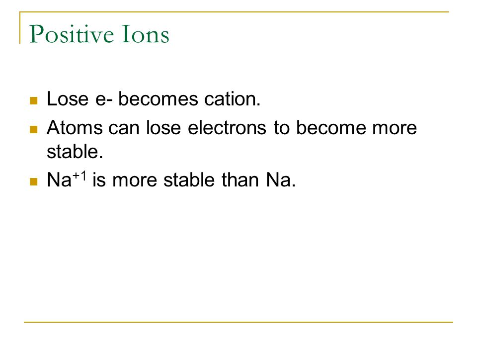 Positive Ions Lose e- becomes cation. Atoms can lose electrons to become more stable.