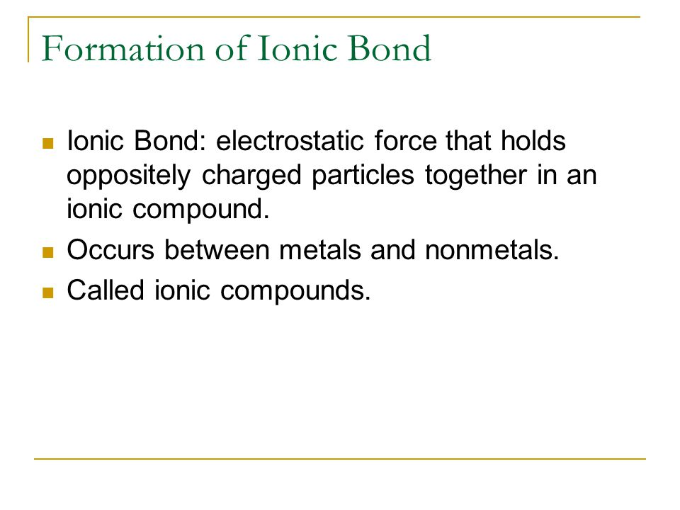 Formation of Ionic Bond Ionic Bond: electrostatic force that holds oppositely charged particles together in an ionic compound. Occurs between metals a