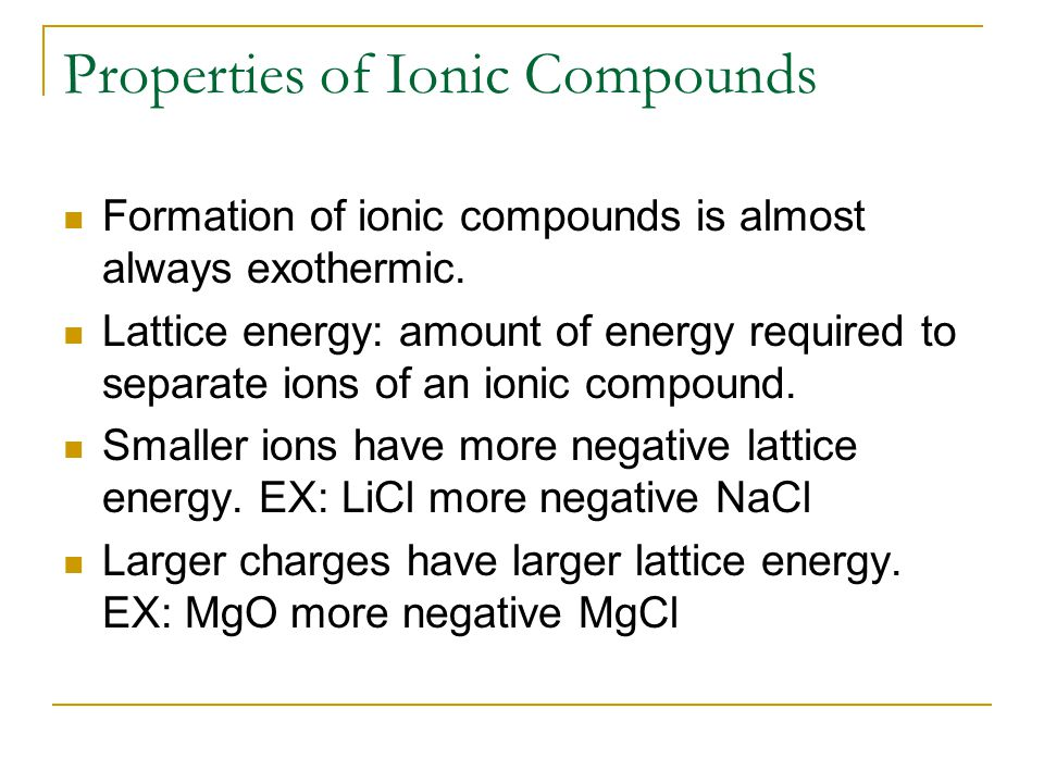 Properties of Ionic Compounds Formation of ionic compounds is almost always exothermic. Lattice energy: amount of energy required to separate ions of