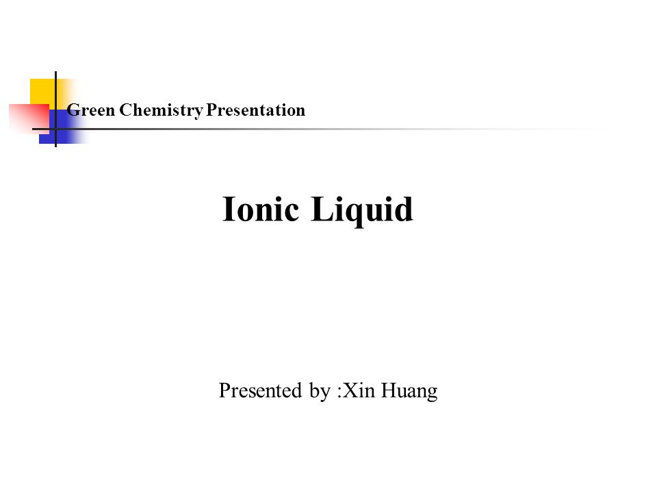 Ionic Liquid Presented by :Xin Huang Green Chemistry Presentation