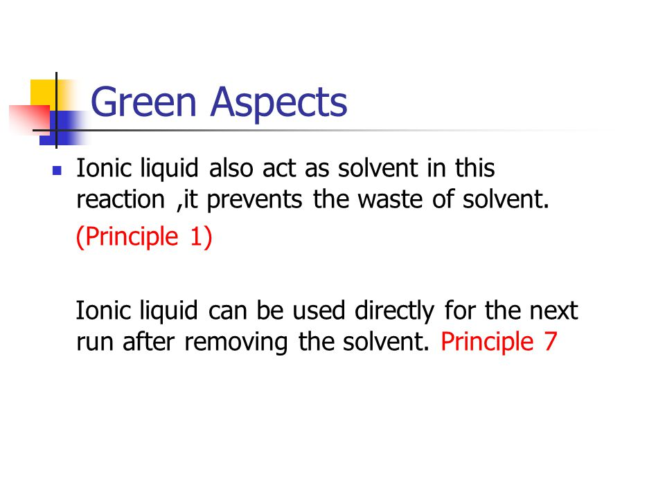 Green Aspects Ionic liquid also act as solvent in this reaction,it prevents the waste of solvent. (Principle 1) Ionic liquid can be used directly for