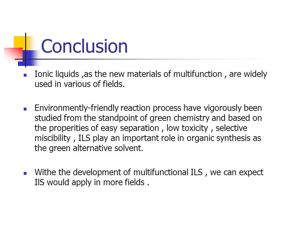 Conclusion Ionic liquids,as the new materials of multifunction, are widely used in various of fields. Environmently-friendly reaction process have vig