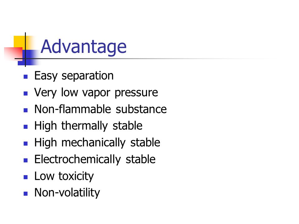 Advantage Easy separation Very low vapor pressure Non-flammable substance High thermally stable High mechanically stable Electrochemically stable Low
