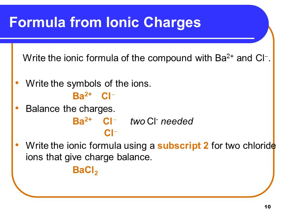 10 Write the ionic formula of the compound with Ba 2+ and Cl .
